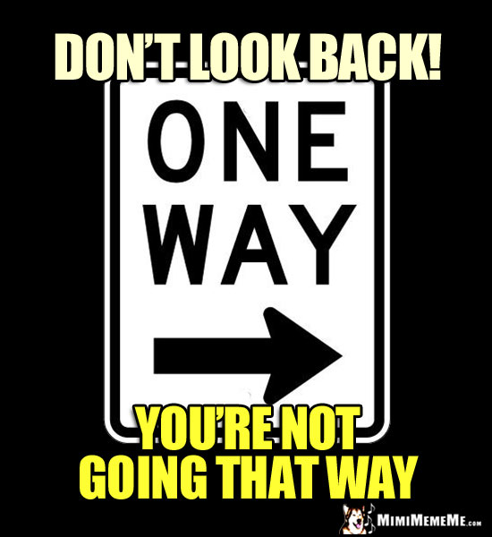 One Way Sign: Don't look back! You're not going that way.
