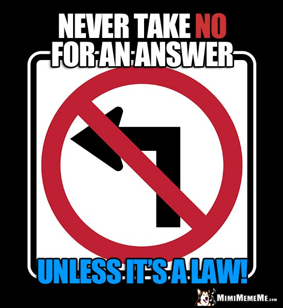 Humorous No Left Turn Sign: Never take NO for an answer unless it's a law!