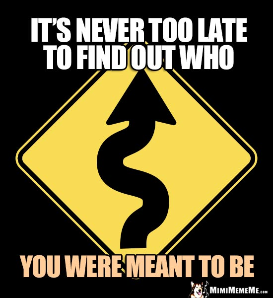 Winding Road Sign: It's never too late to find out who you were meant to be.