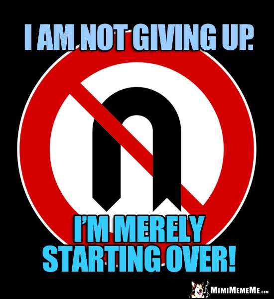 No U Turn Sign: I am not giving up. I'm merely starting over!