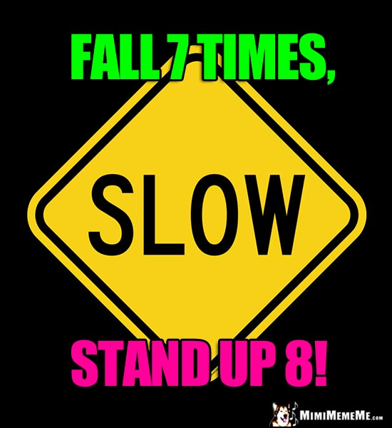 Slow Street Sign: Fall 7 Times, Stand Up 8!
