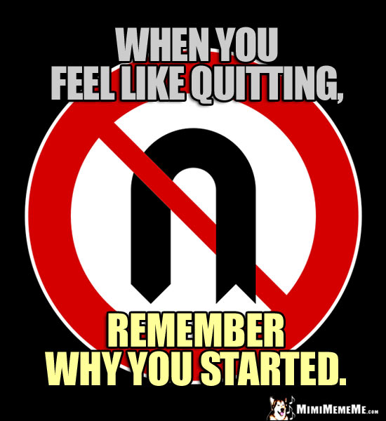 No U Turn Sign: When you feel like quitting, remember why you started.