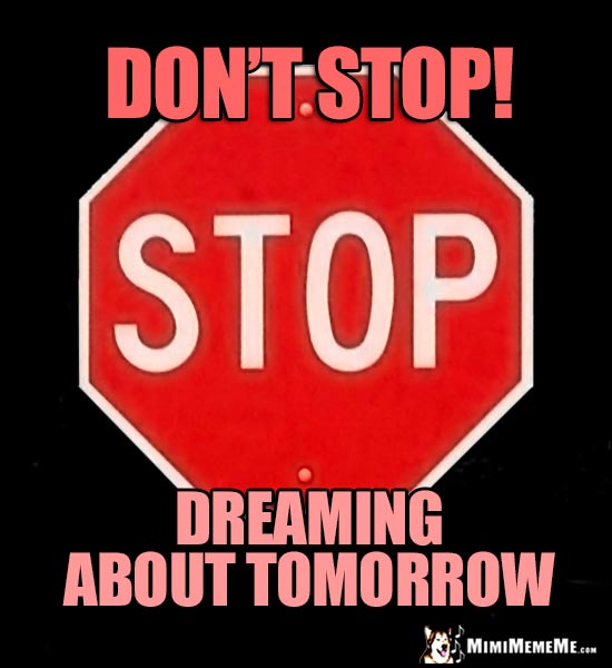 Stop Sign: Don't stop dreaming about tomorrow!
