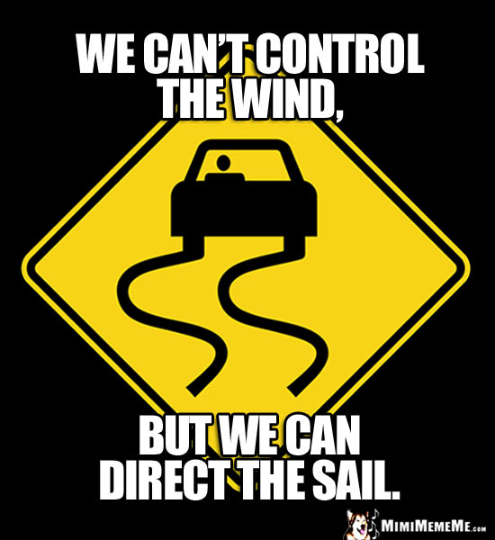 Slippery Road Sign: We can't control the wind, but we can direct the sail.
