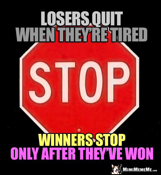 Motivational Stop Sign: Losers quit when they're tired. Winners stop only after they've won.