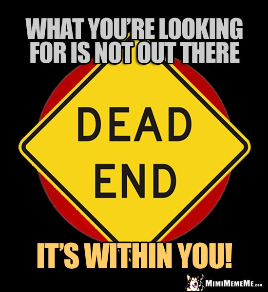 Dead End Sign: What you're looking for is not out there, it's within you!