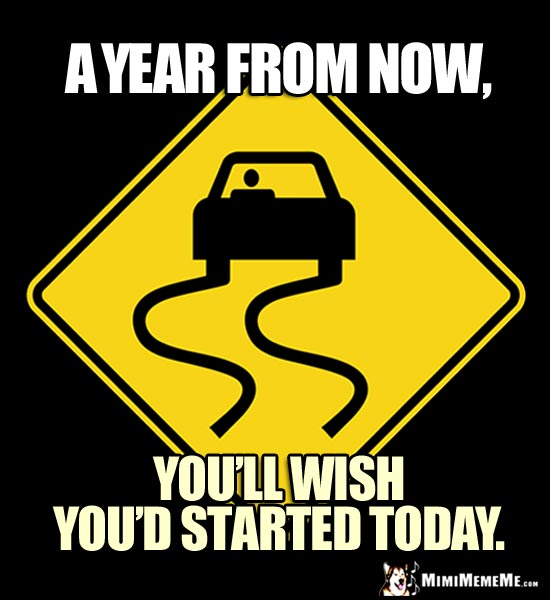 Slippery Road Sign: A year from now, you'll wish you'd started today.