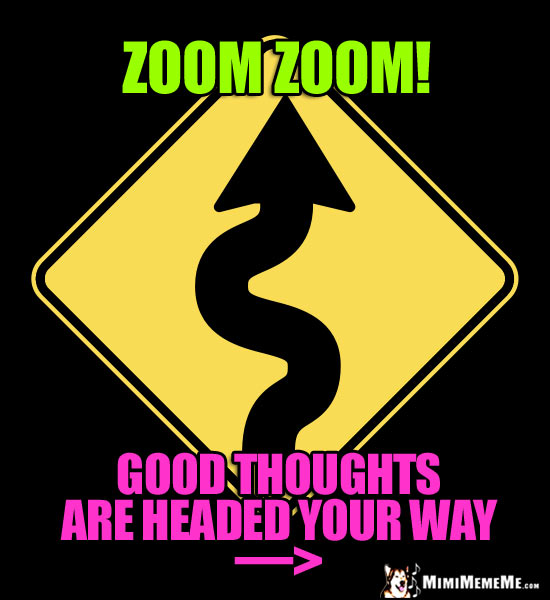 Curving Road Sign: Zoom Zoom! Good thoughts are headed your way.