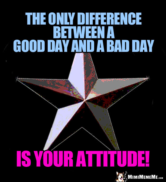 3-D Star Saying: The only difference between a good day and a bad day is your attitude!