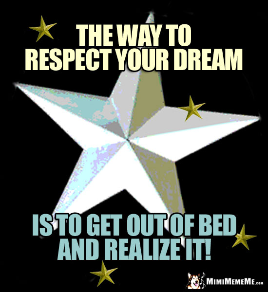 Stars with Good Thoughts: The way to respect your dream is to get out of bed and realize it!