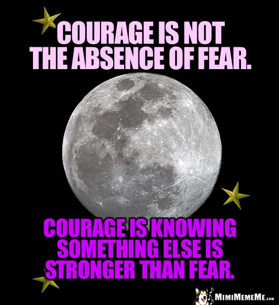 Moon and Star Saying: Courage is not the absence of fear. Courage is knowing something else is stronger than fear.