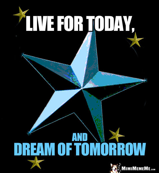 Star Meme Says: Live for today, and dream of tomorrow.