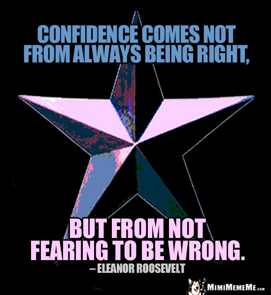 Eleanor Roosevelt Quote: Confidence comes not from always being right, but from not fearing to be wrong.