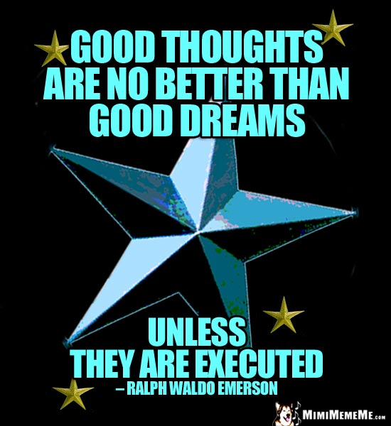 Ralph Waldo Emerson Quote: Good thoughts are no better than good dreams unless they are executed.
