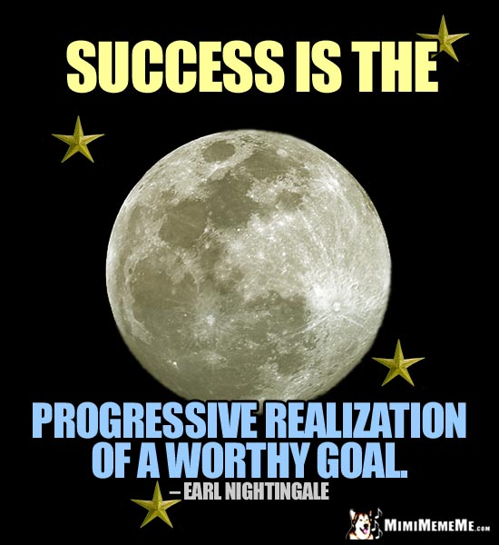 Earl Nightingale Quote: Success is the progressive realization of a worthy goal.