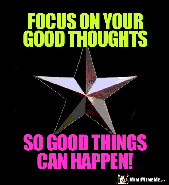 Single Star Says: Focus on good thoughts so good things can happen!