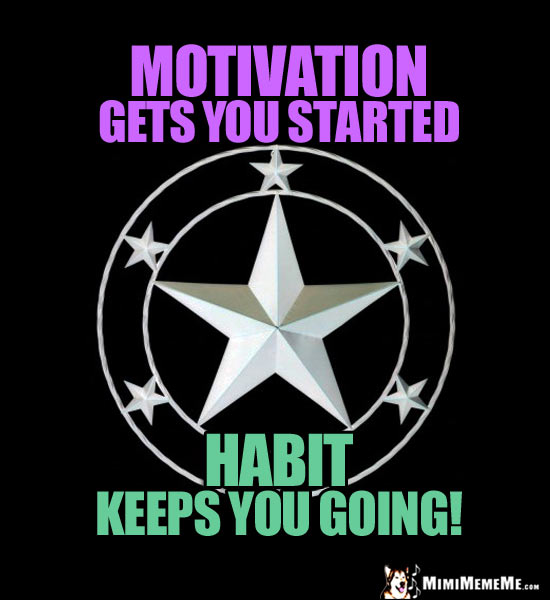 Star in a Circle Saying: Motivation gets you started. Habit keeps you going!