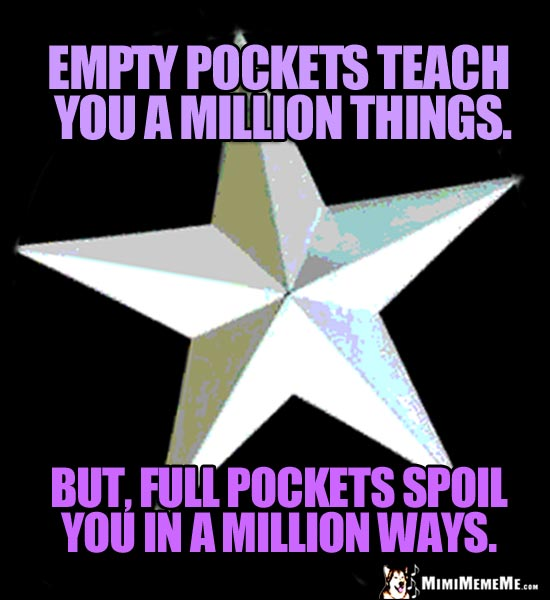 Iridescent Star Saying: Empty pocket teach you a million things. But, full pockets spoil you in a million ways.