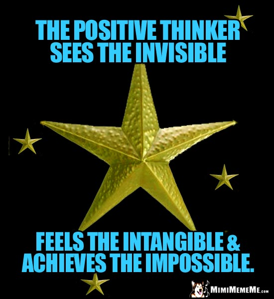 Gold Stars Say: The positive thinker sees the invisible, feels the intangible & achieves the impossible.
