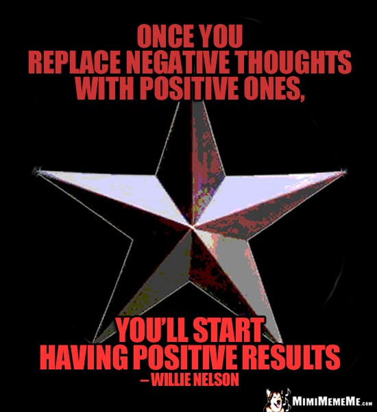 Willie Nelson Quote: Once you replace negative thoughts with positive ones, you'll start having positive results.