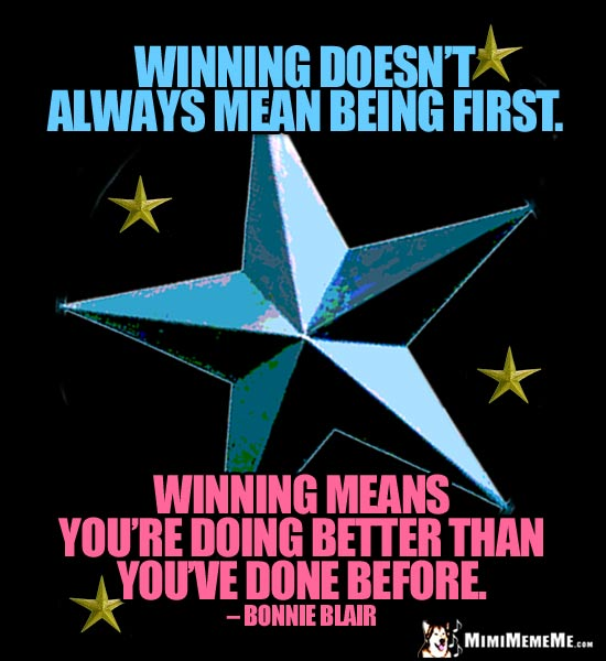 Bonnie Blair Quote: Winning doesn't always mean being first. Winning means you're doing better than you've done before.