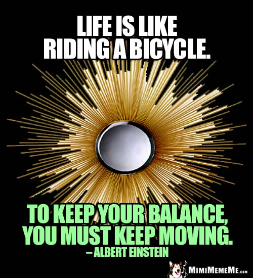 Albert Einstein Quote: Life is like riding a bicycle. To keep your balance, you must keep moving.