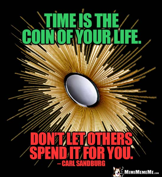 Carl Sandburg Quote: Time is the coin of your life. Don't let others spend it for you.