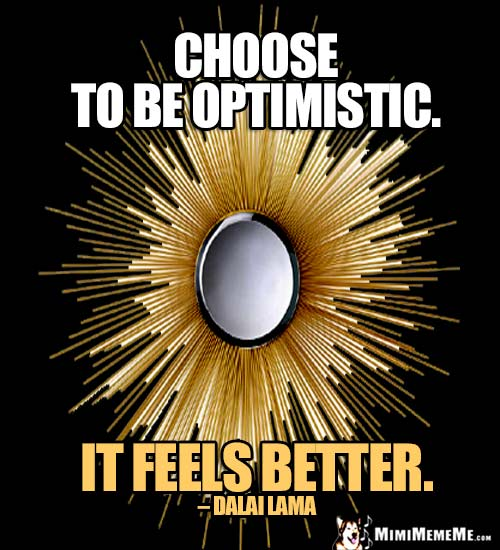 Dalai Lama Quote: Choose to be optimistic. It feels better.