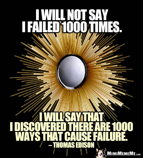 Thomas Edison Quote: I will not say I failed 1000 times. I will say that I discovered there are 1000 ways that cause failure.