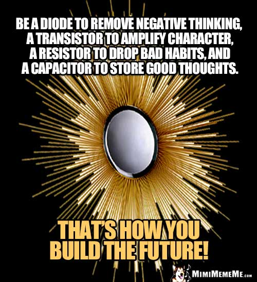 Be a diode to remove negative thinking, a transistor to amplify character, a resistor to drop bad habits, and a capacitor to store good thoughts. That's how you build the future.