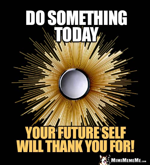 Humorous Wise Words: Do Something Today your future self will thank you for!
