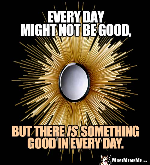 Motivational Words: Every day might not be good, but there is something good in every day.