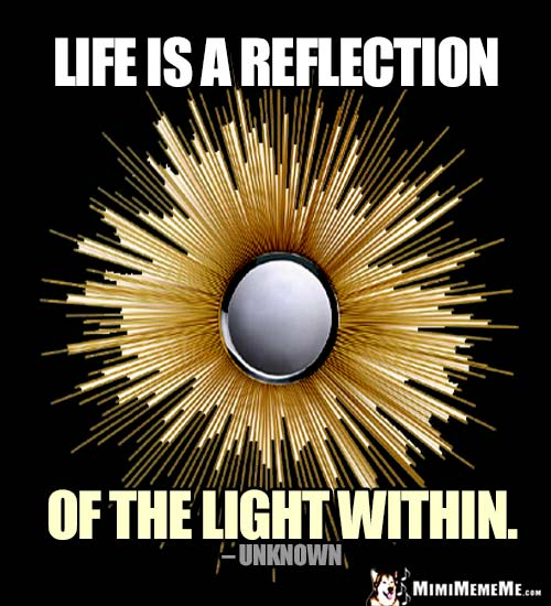 Profound Good Thought: Life is a reflection of the light within.