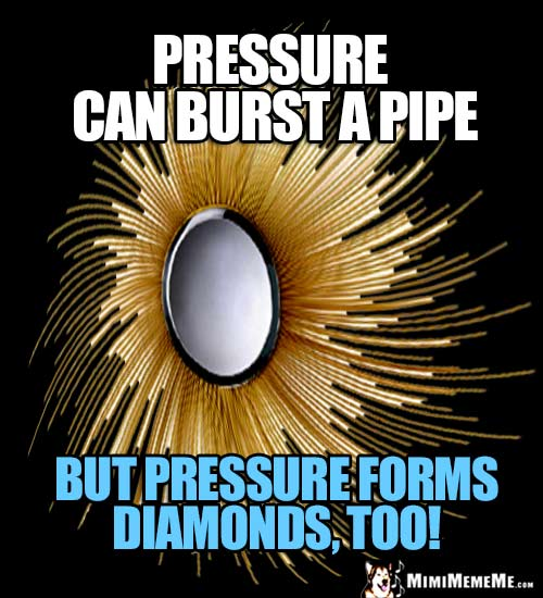 Humorous Motivational Thought: Pressure can burst a pipe, but pressure forms diamonds, too!