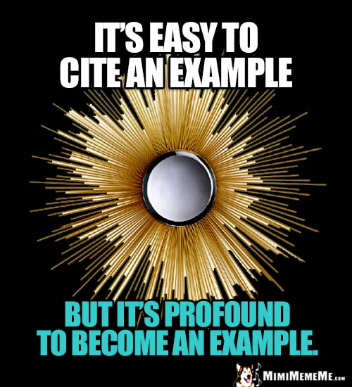 Deep Thought: It's easy to cite an example, but it's profound to become an example.