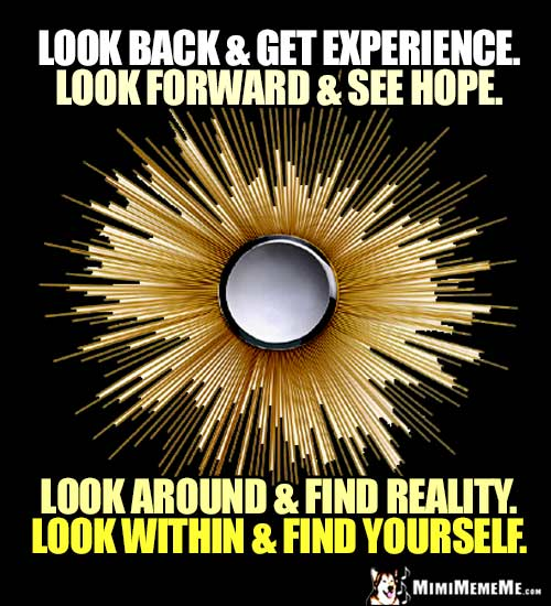 Zen Words: Look back & get experience. Look forward & see hope. Look around & find reality. Look within & find yourself.