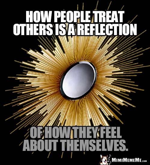 Zen Inspiration: How people treat others is a reflection of how they feel about themselves.