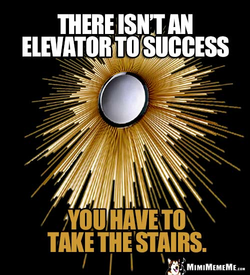 Humorous Good Thought: There isn't an elevator to success, you have to take the stairs.