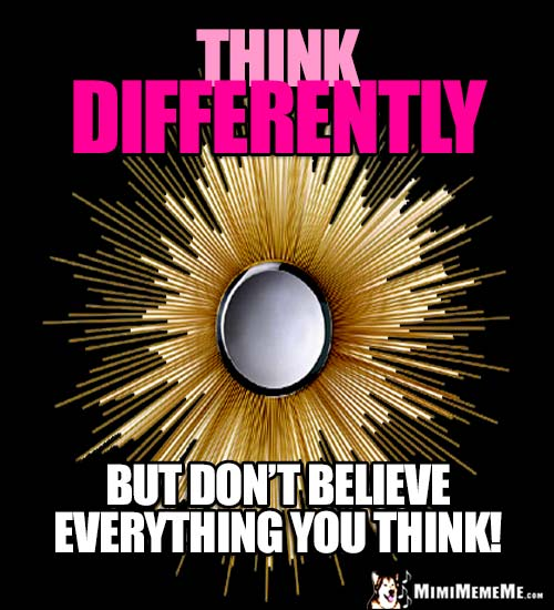 Humorous Motivational Thought: Think Differently. But don't believe everything you think!