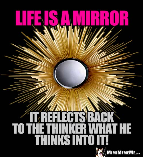 Zen Sun Ray Mirror Saying: Life is a Mirror. It reflects back to the thinker what he thinks into it!