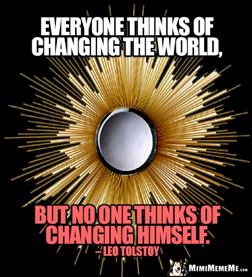 Leo Tolstoy Quote: Everyone thinks of changing the world, but no one thinks of changing himself.
