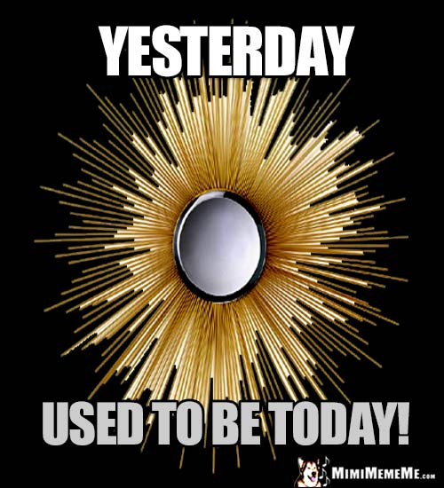 Fun Good Thought: Yesterday used to be today!